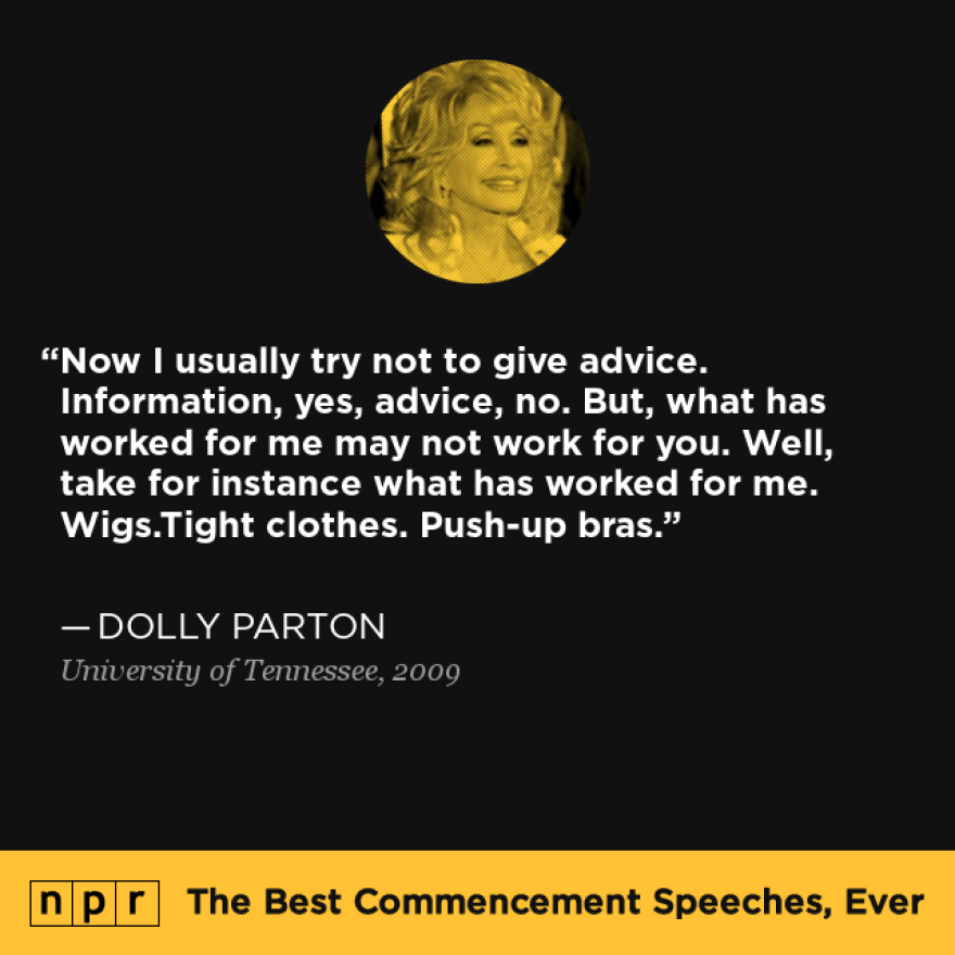 """""""Now I usually try not to give advice. Information, yes, advice, no. But, what has worked for me may not work for you. Well, take for instance what has worked for me. Wigs.Tight clothes. Push-up bras."""" — From Dolly Parton's 2009 speech at the University of Tennessee."""