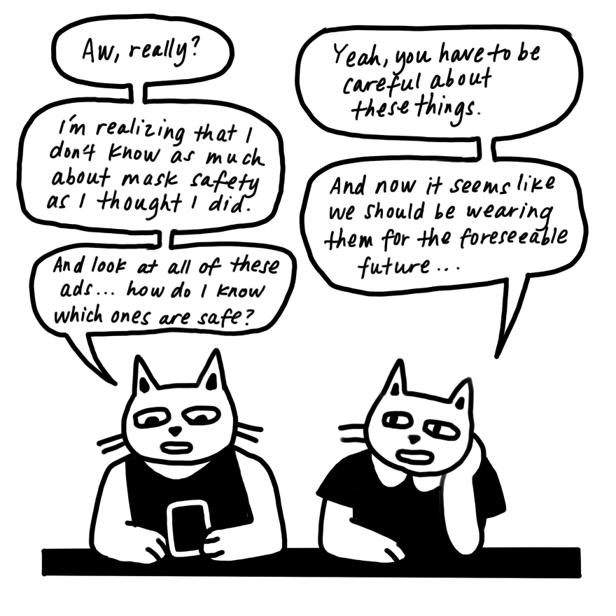 "A conversation between the cats. ""I'm realizing I don't know as much about mask safety as I thought I did,"" says the cat with the phone. ""And look at all these ads ... how do I know which ones are safe?"""