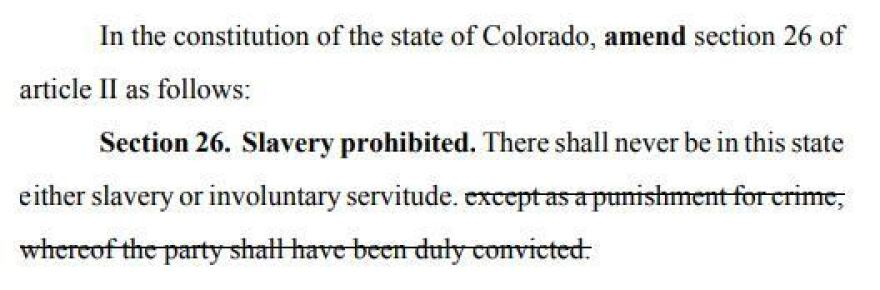 "After voters complained that the wording on a proposed 2016 amendment was too confusing, Colorado lawmakers this time made it more clear that the ballot measure would shorten part of the state's constitution to state: ""There shall never be in this state either slavery or involuntary servitude."""