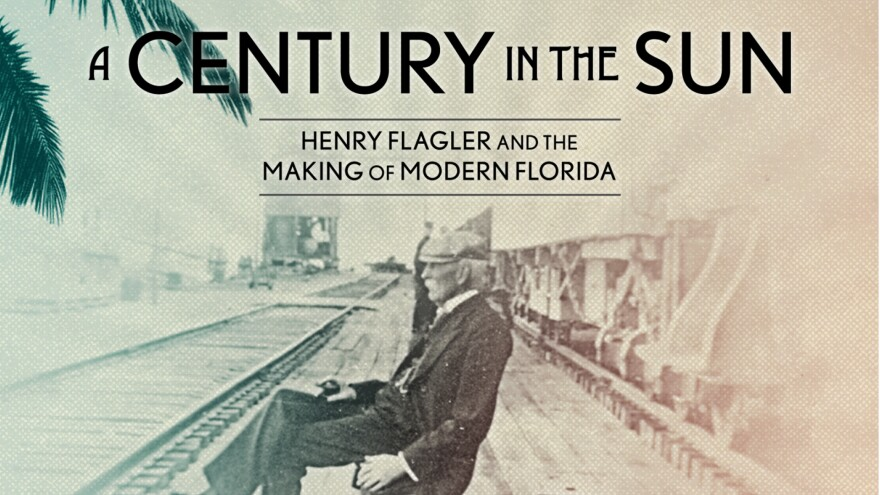 A CENTURY IN THE SUN: Henry Flagler and the Making of Modern Florida