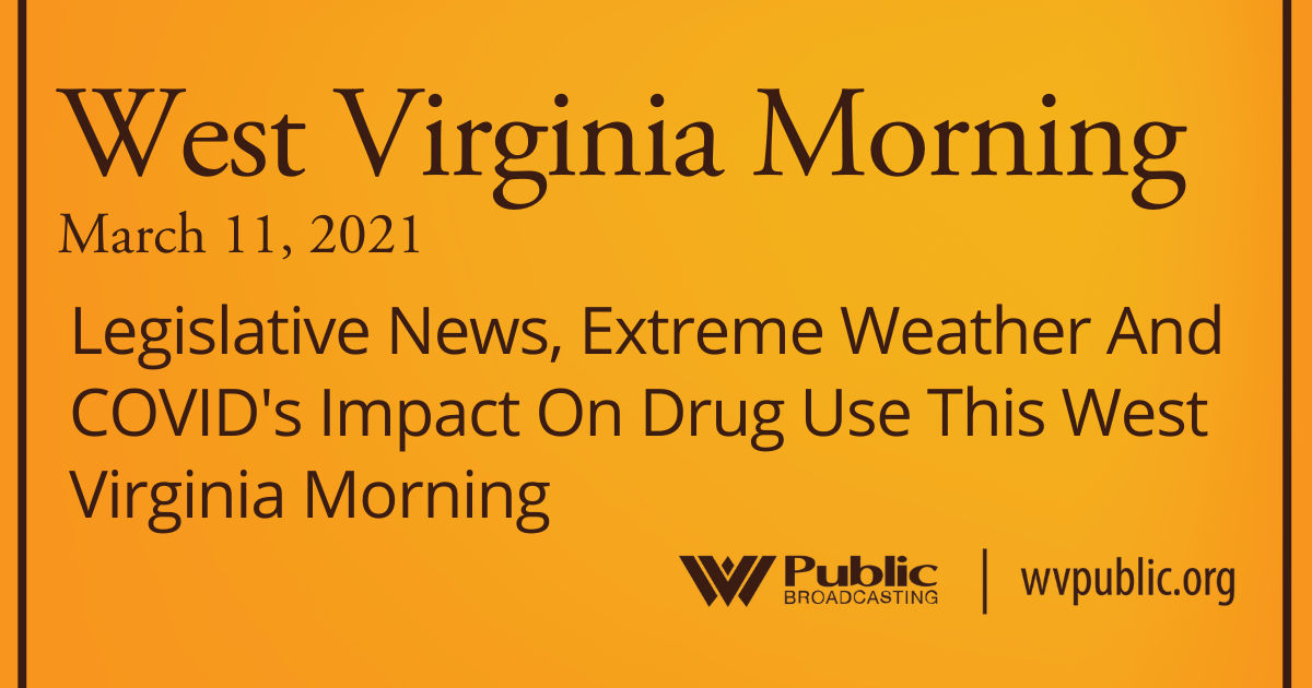 Legislative News, Extreme Weather And COVID's Impact On Drug Use This West Virginia Morning