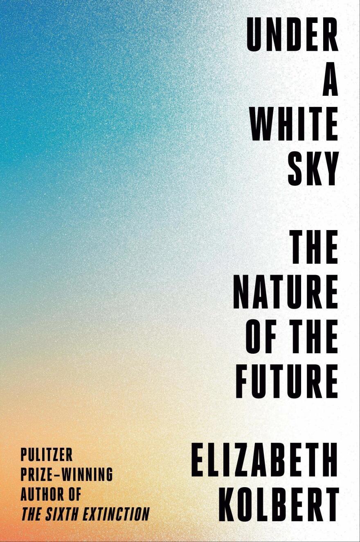 <em>Under a White Sky: The Nature of the Future,</em> by Elizabeth Kolbert