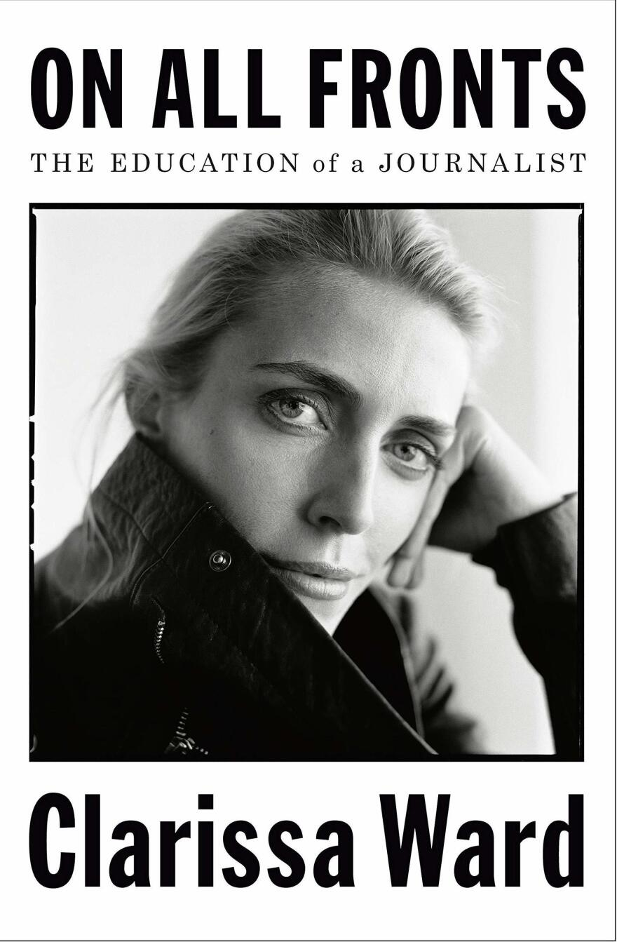 <em>On All Fronts: The Education of a Journalist,</em> by Clarissa Ward