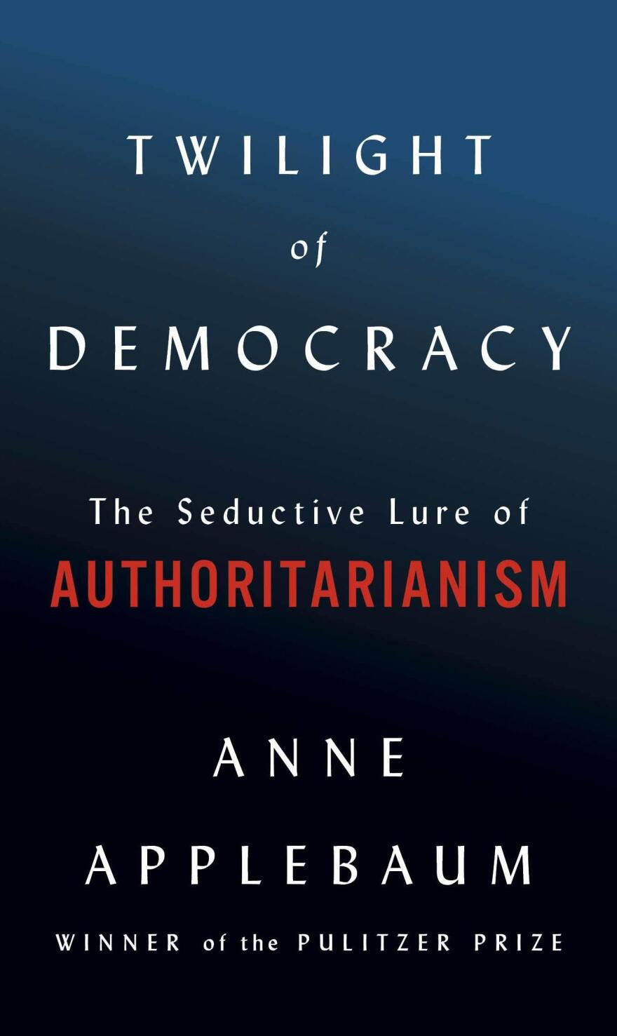 <em>Twilight of Democracy: The Seductive Lure of Authoritarianism</em> by Anne Applebaum