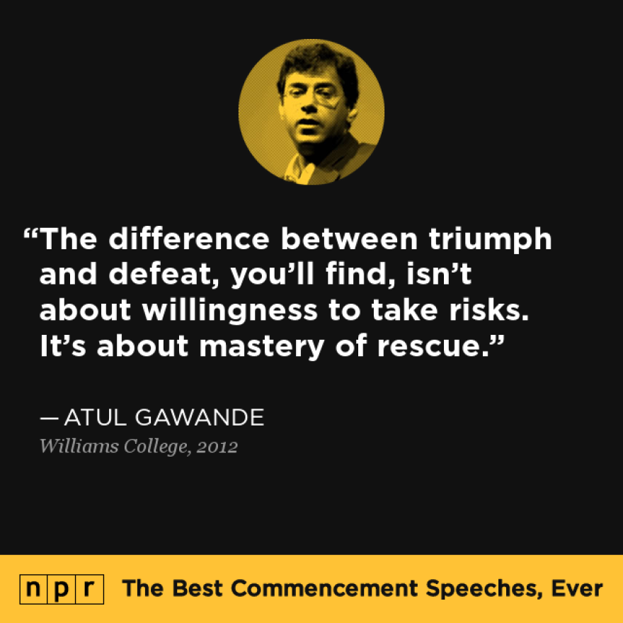 """""""The difference between triumph and defeat, you'll find, isn't about willingness to take risks. It's about mastery of rescue."""" — From Atul Gawande's speech at Williams College in 2012."""
