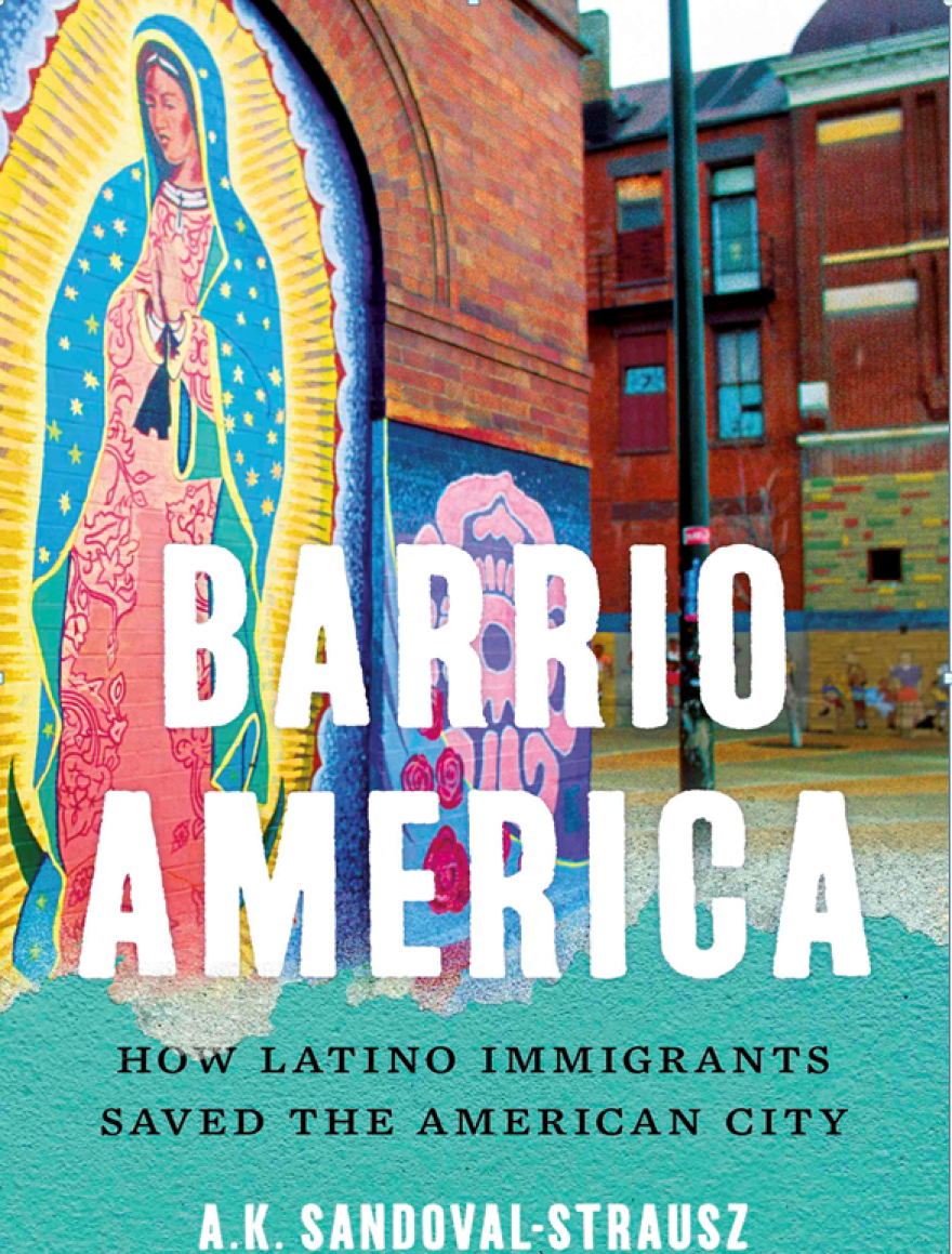 "A.K. Sandoval-Strausz's ""Barrio America"" explores how Latino immigrants revitalized the nation's cities after decades of disinvestment and white flight."