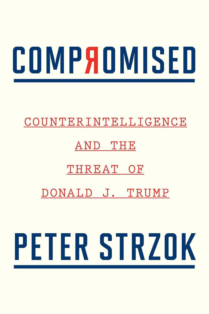 <em>Compromised: Counterintelligence and the Threat of Donald J. Trump,</em> by Peter Strzok