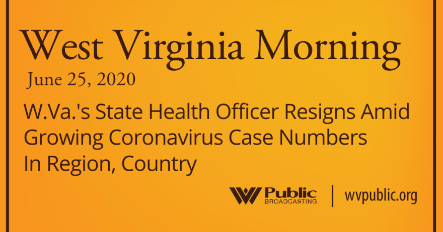 062520 W.Va.'s State Health Officer Resigns Amid Growing Coronavirus Case Numbers In Region, Country_revised