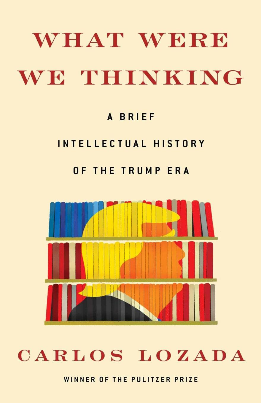 <em>What Were We Thinking: A Brief Intellectual History of the Trump Era</em>, Carlos Lozada