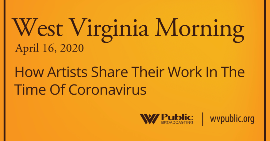 West Virginia Morning 041620 How Artists Share Their Work In The Time Of Coronavirus