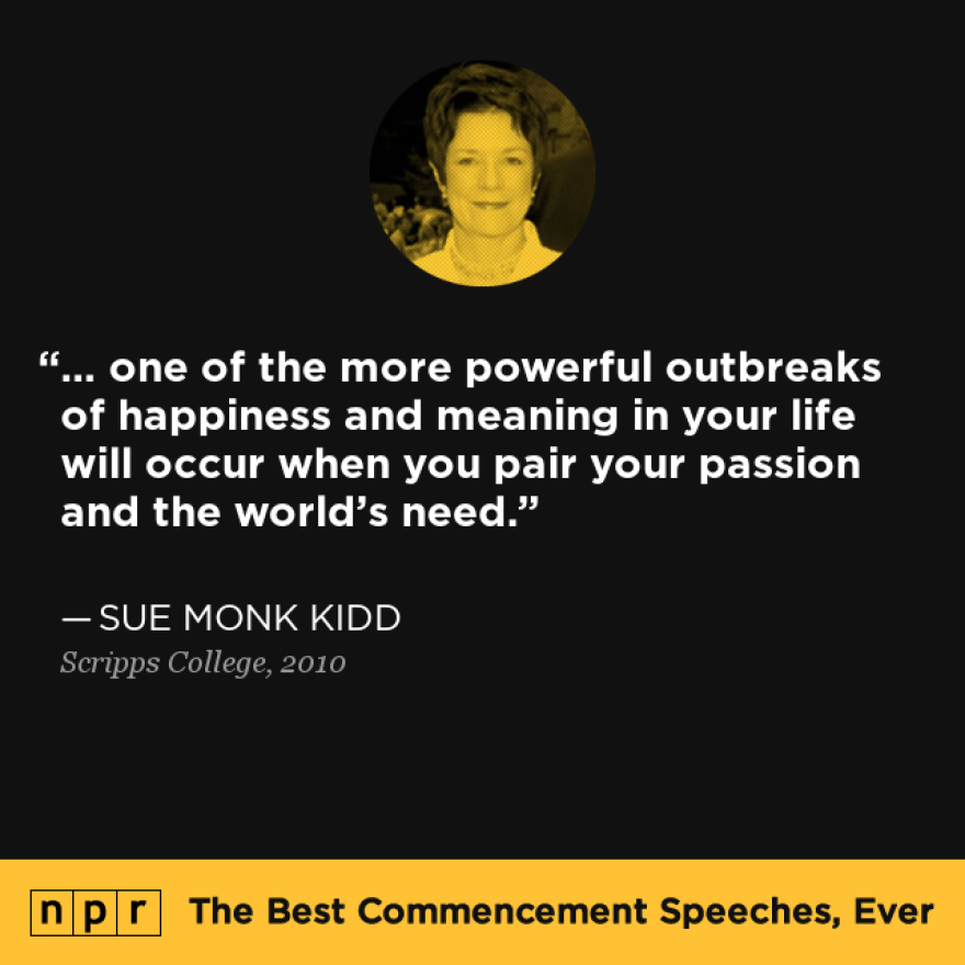 """""""... one of the more powerful outbreaks of happiness and meaning in your life will occur when you pair your passion and the world's need."""" — From Sue Monk Kidd's speech at Scripps College in 2010."""