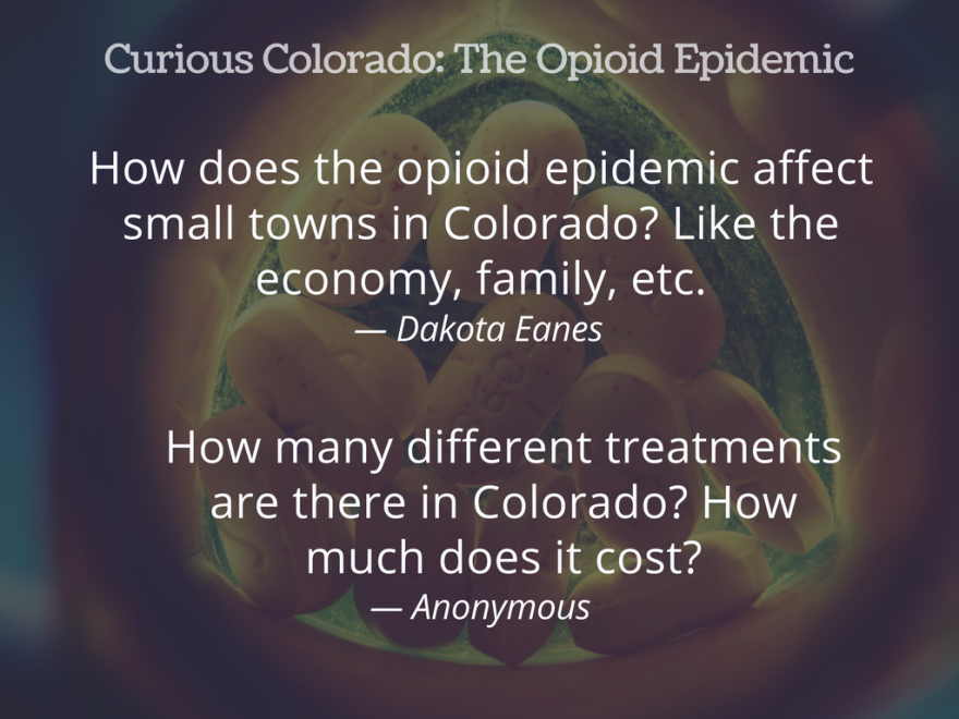 """GRAPHIC: """"How does the opioid epidemic affect small towns in Colorado? Like the economy, family, etc."""" — Dakota Eanes """"How many different treatments are there in Colorado? How much does it cost?"""" — Anonymous"""