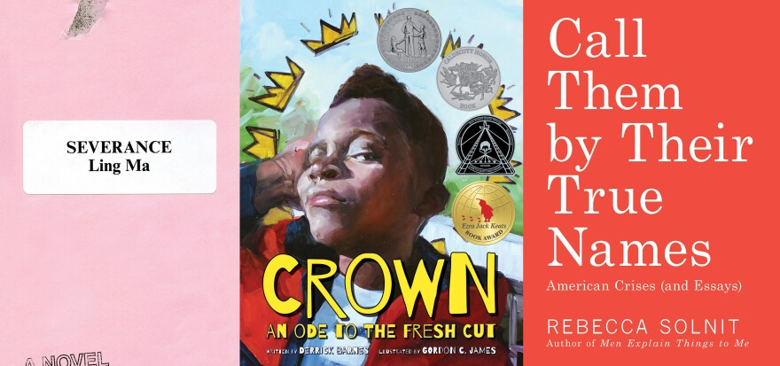 The 2018 Kirkus Prize winners (from left to right): <em>Severance</em>, by Ling Ma; <em>Crown: An Ode to the Fresh Cut</em>, by Derrick Barnes and Gordon C. James;<em> Call Them by Their True Names</em>, by Rebecca Solnit.